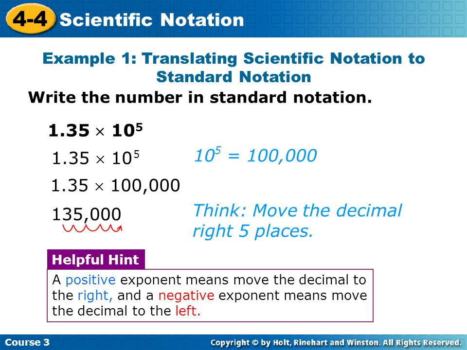 Course 3 4-4 Scientific Notation 135,000 1.35 100,000 Think: Move the decimal right 5 places. 1.35 10 5 1.35 10 5 10 = 100,000 5 Example 1: Translatin