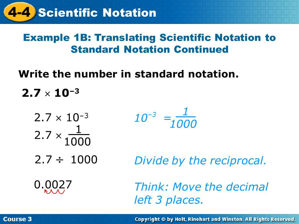 Course 3 4-4 Scientific Notation 0.0027 Divide by the reciprocal. 2.7 1000 Think: Move the decimal left 3 places. 2.7 10 –3 10 = –3 1 1000 2.7 1 1000