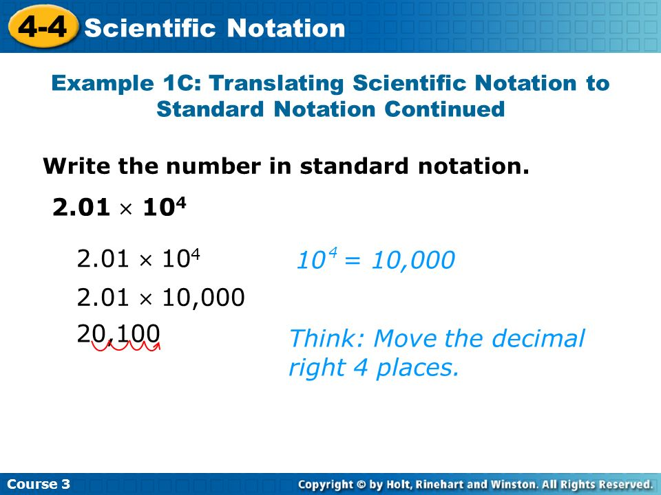 2.01 10 4 Course 3 4-4 Scientific Notation 20,100 Think: Move the decimal right 4 places. 2.01 10 4 10 = 10,000 4 2.01 10,000 Example 1C: Translating