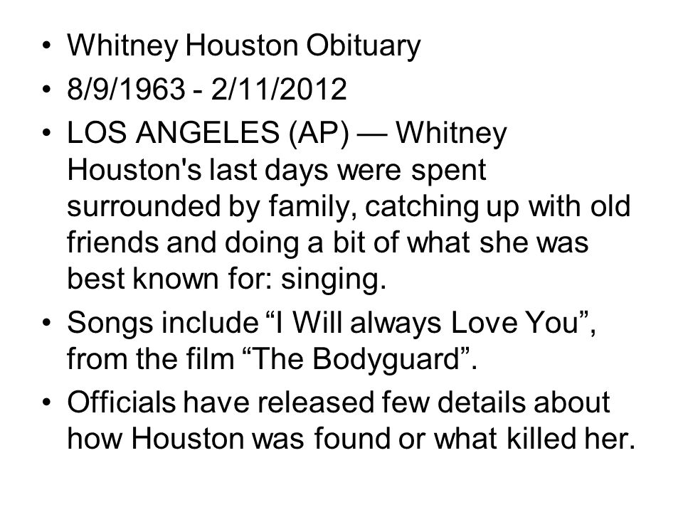 Whitney Houston Obituary 8/9/1963 - 2/11/2012 LOS ANGELES (AP) Whitney Houston's last days were spent surrounded by family, catching up with old frien