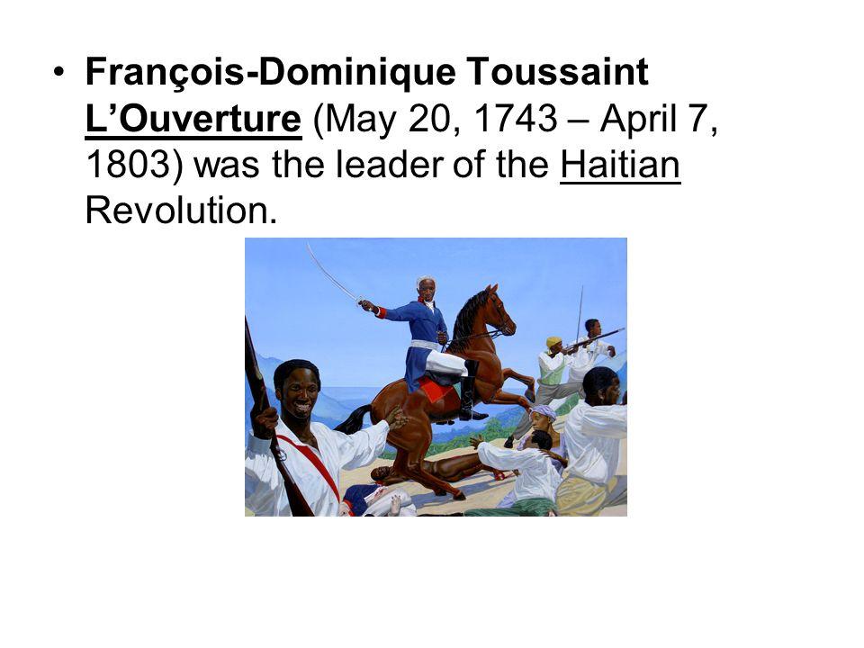 François-Dominique Toussaint LOuverture (May 20, 1743 – April 7, 1803) was the leader of the Haitian Revolution.