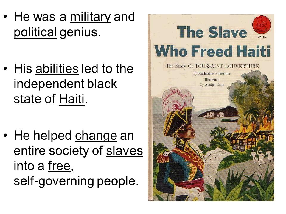 He was a military and political genius. His abilities led to the independent black state of Haiti. He helped change an entire society of slaves into a