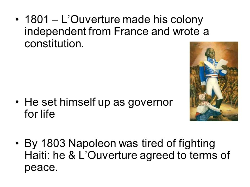 1801 – LOuverture made his colony independent from France and wrote a constitution. He set himself up as governor for life By 1803 Napoleon was tired