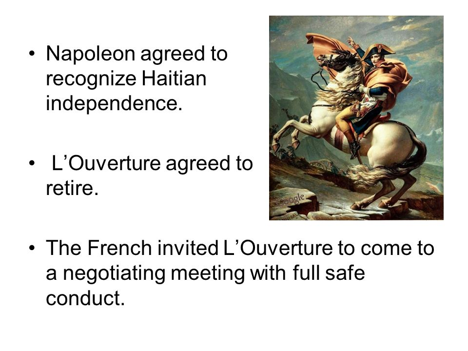 Napoleon agreed to recognize Haitian independence. LOuverture agreed to retire. The French invited LOuverture to come to a negotiating meeting with fu