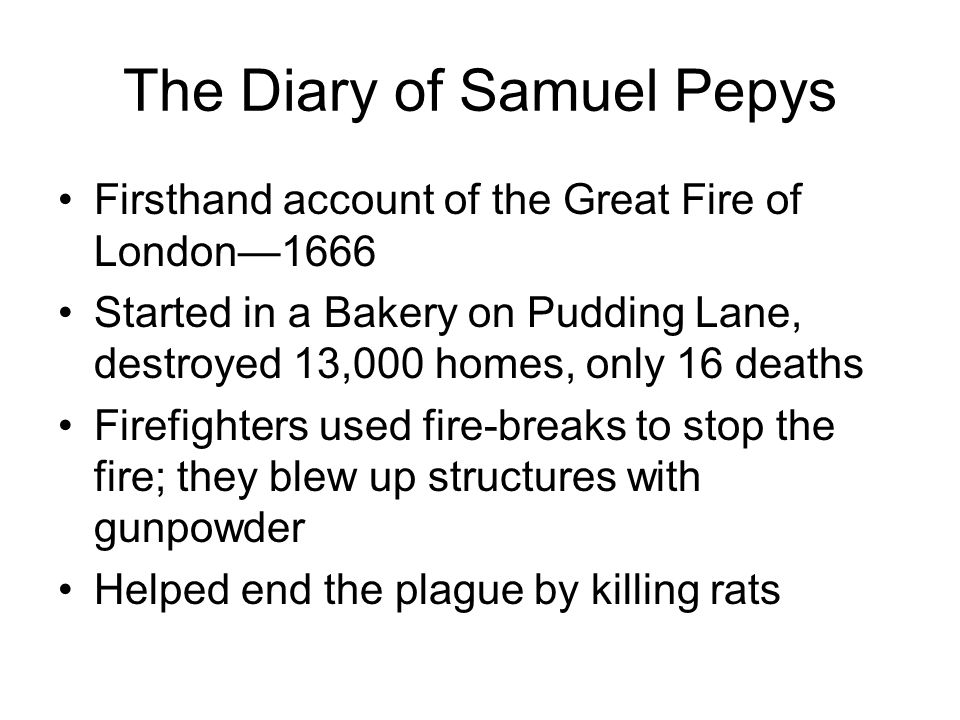 The Diary of Samuel Pepys Firsthand account of the Great Fire of London1666 Started in a Bakery on Pudding Lane, destroyed 13,000 homes, only 16 death