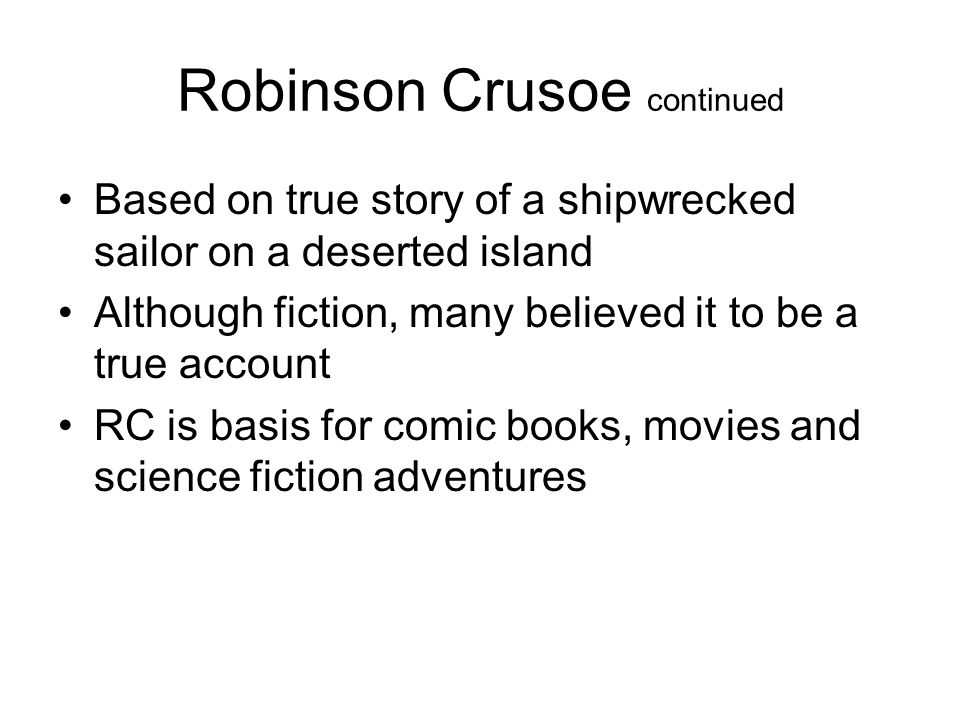 Robinson Crusoe continued Based on true story of a shipwrecked sailor on a deserted island Although fiction, many believed it to be a true account RC