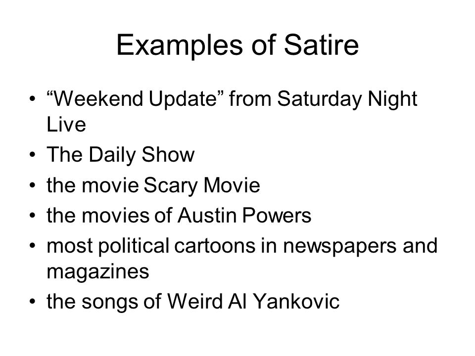 Examples of Satire Weekend Update from Saturday Night Live The Daily Show the movie Scary Movie the movies of Austin Powers most political cartoons in