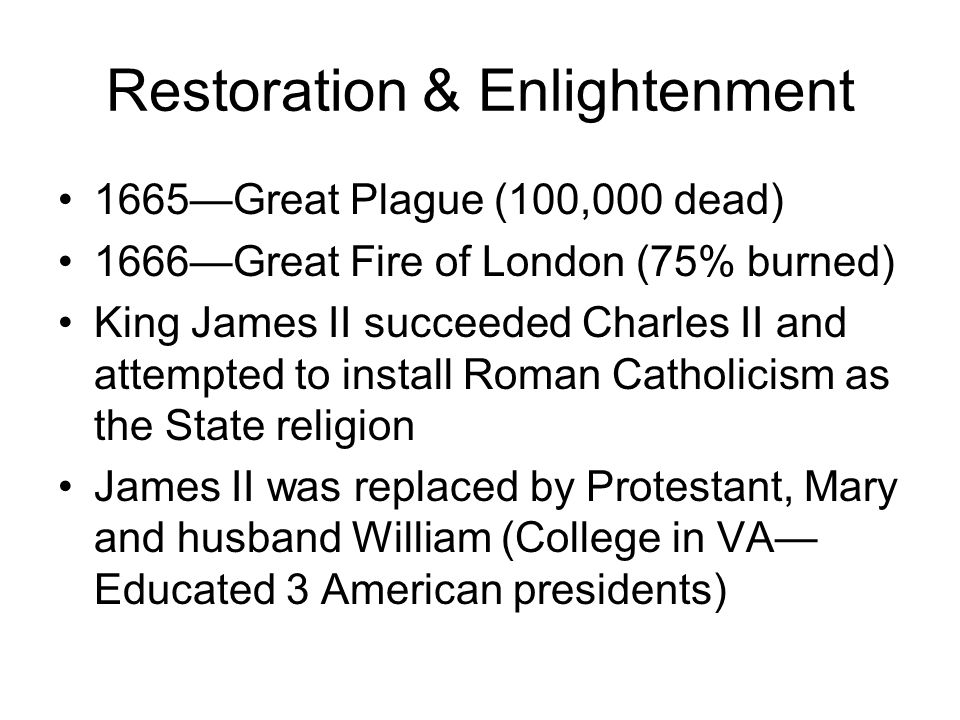 Restoration & Enlightenment 1665Great Plague (100,000 dead) 1666Great Fire of London (75% burned) King James II succeeded Charles II and attempted to