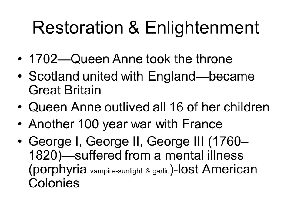 Restoration & Enlightenment 1702Queen Anne took the throne Scotland united with Englandbecame Great Britain Queen Anne outlived all 16 of her children