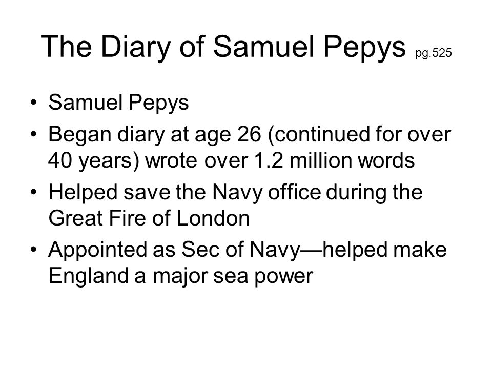 The Diary of Samuel Pepys pg.525 Samuel Pepys Began diary at age 26 (continued for over 40 years) wrote over 1.2 million words Helped save the Navy of