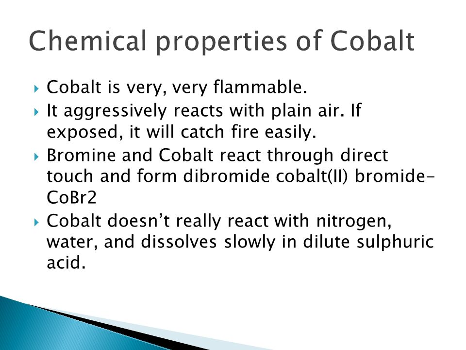 Cobalt is very, very flammable. It aggressively reacts with plain air. If exposed, it will catch fire easily. Bromine and Cobalt react through direct