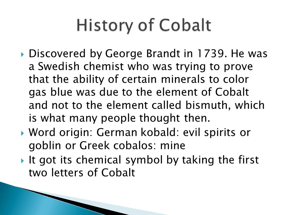 Discovered by George Brandt in 1739. He was a Swedish chemist who was trying to prove that the ability of certain minerals to color gas blue was due t