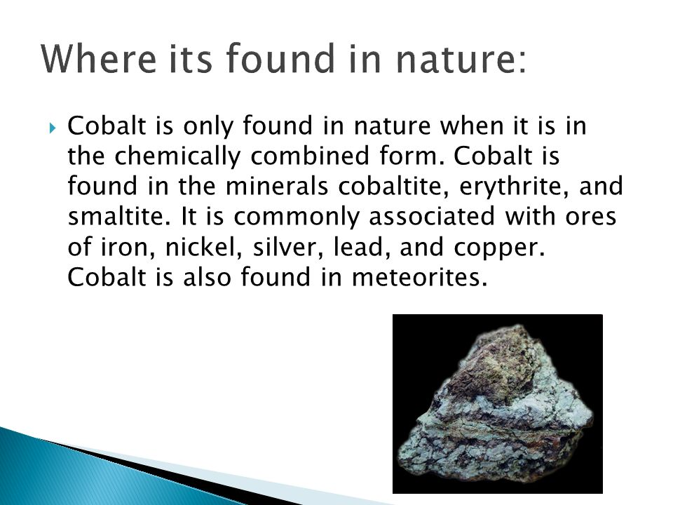 Cobalt is only found in nature when it is in the chemically combined form. Cobalt is found in the minerals cobaltite, erythrite, and smaltite. It is c