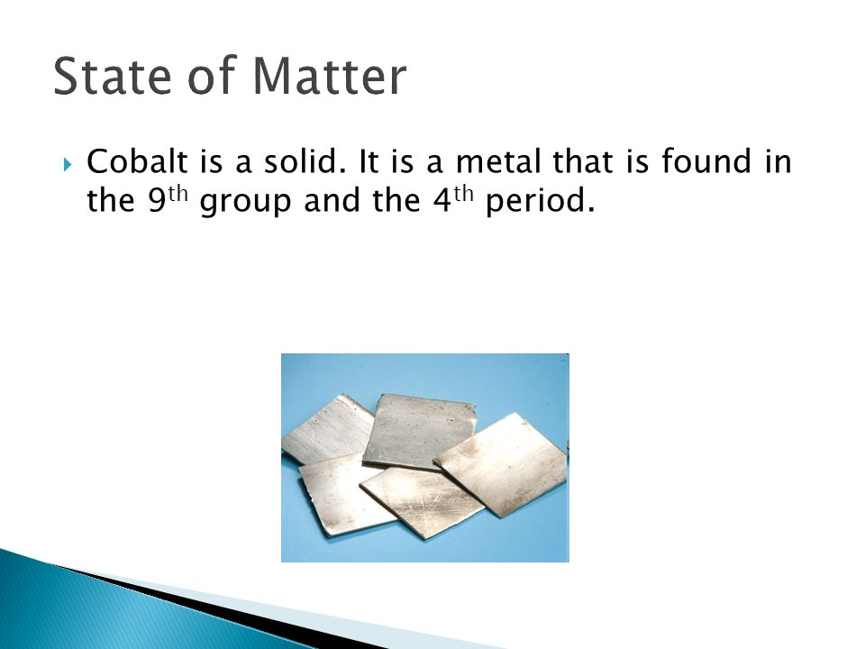 Cobalt is a solid. It is a metal that is found in the 9 th group and the 4 th period.