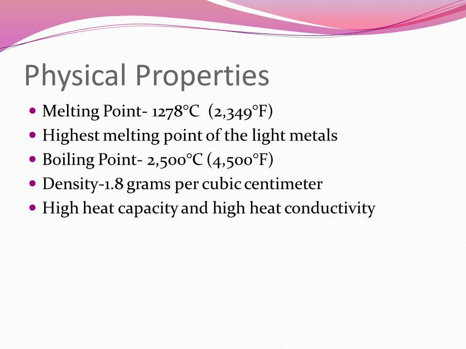 Physical Properties Melting Point- 1278°C (2,349°F) Highest melting point of the light metals Boiling Point- 2,500°C (4,500°F) Density-1.8 grams per c