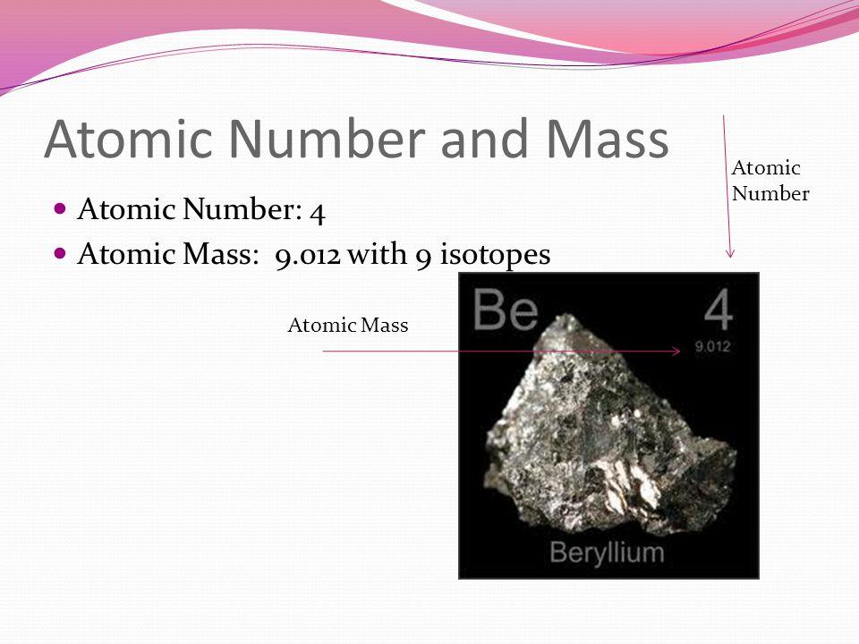 Atomic Number and Mass Atomic Number: 4 Atomic Mass: 9.012 with 9 isotopes Atomic Number Atomic Mass