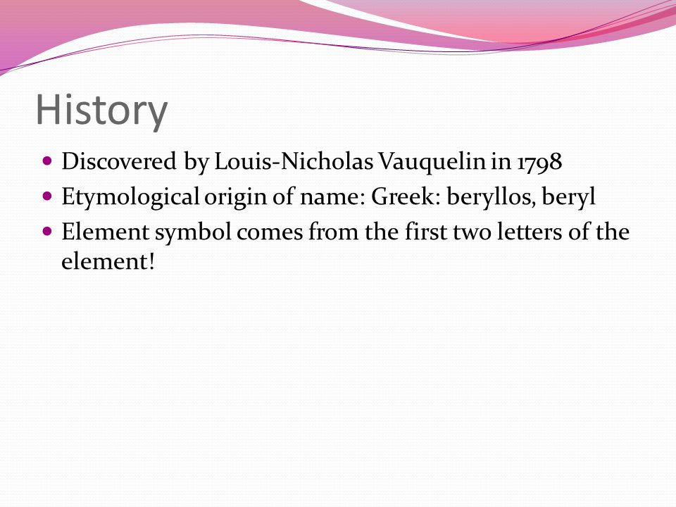 History Discovered by Louis-Nicholas Vauquelin in 1798 Etymological origin of name: Greek: beryllos, beryl Element symbol comes from the first two let
