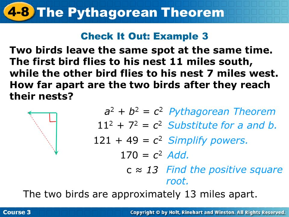 Course 3 4-8 The Pythagorean Theorem Check It Out: Example 3 a 2 + b 2 = c 2 11 2 + 7 2 = c 2 121 + 49 = c 2 170 = c 2 c 13 Find the positive square r