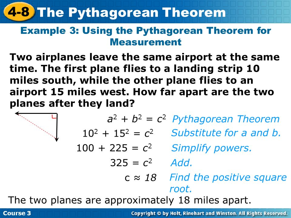 Course 3 4-8 The Pythagorean Theorem Example 3: Using the Pythagorean Theorem for Measurement a 2 + b 2 = c 2 10 2 + 15 2 = c 2 100 + 225 = c 2 325 =