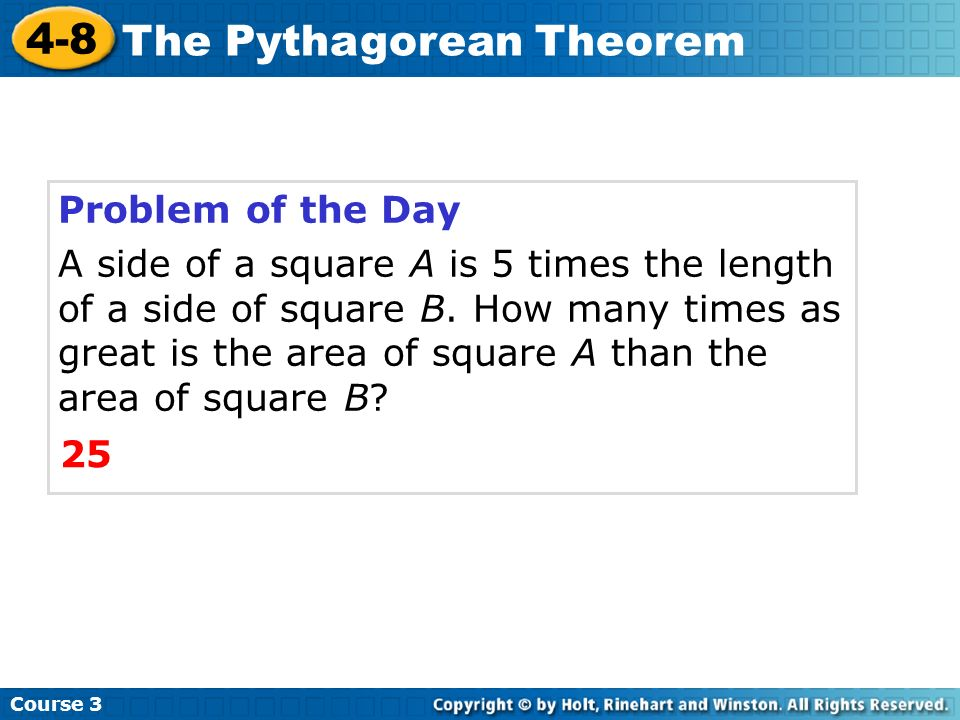 Course 3 4-8 The Pythagorean Theorem Problem of the Day A side of a square A is 5 times the length of a side of square B. How many times as great is t
