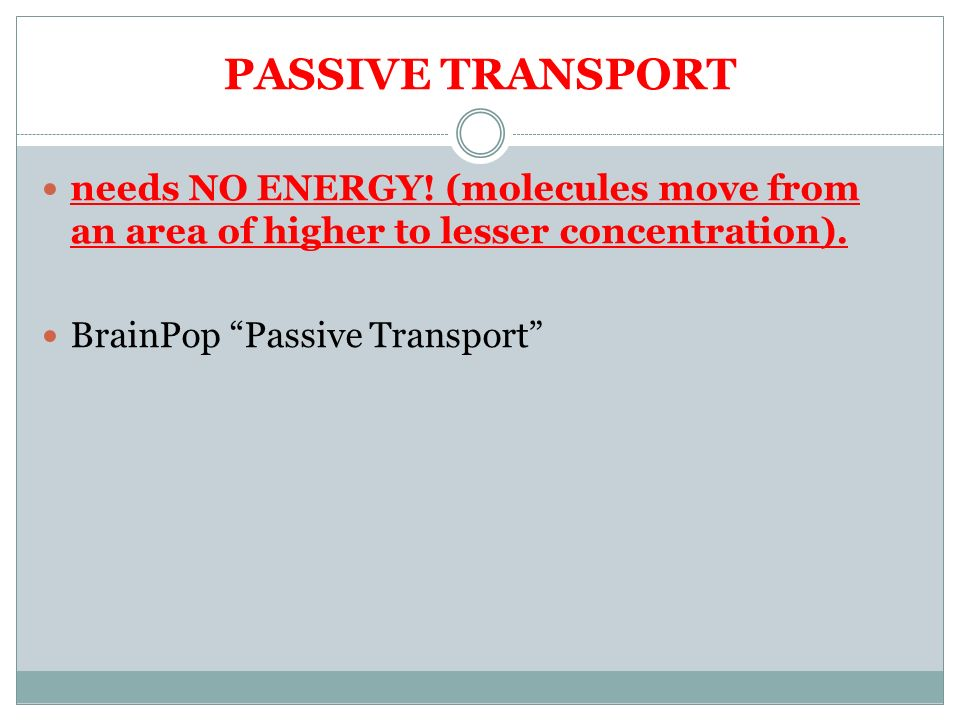 PASSIVE TRANSPORT needs NO ENERGY.(molecules move from an area of higher to lesser concentration).