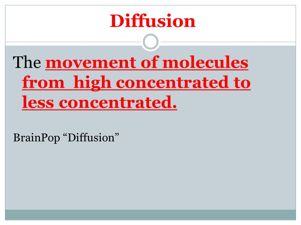 Diffusion The movement of molecules from high concentrated to less concentrated. BrainPop Diffusion