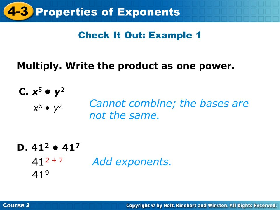 Course 3 4-3 Properties of Exponents D. 41 2 41 7 C. x 5 y 2 41 9 2 + 7 Check It Out: Example 1 Multiply. Write the product as one power. Cannot combi