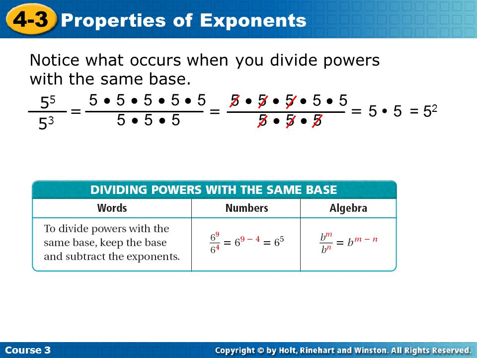 Course 3 4-3 Properties of Exponents Notice what occurs when you divide powers with the same base. 5 5 5353 = 5 5 5 5 5 5 5 5 = 5 5 = 5 2 = 5 5 5 5 5