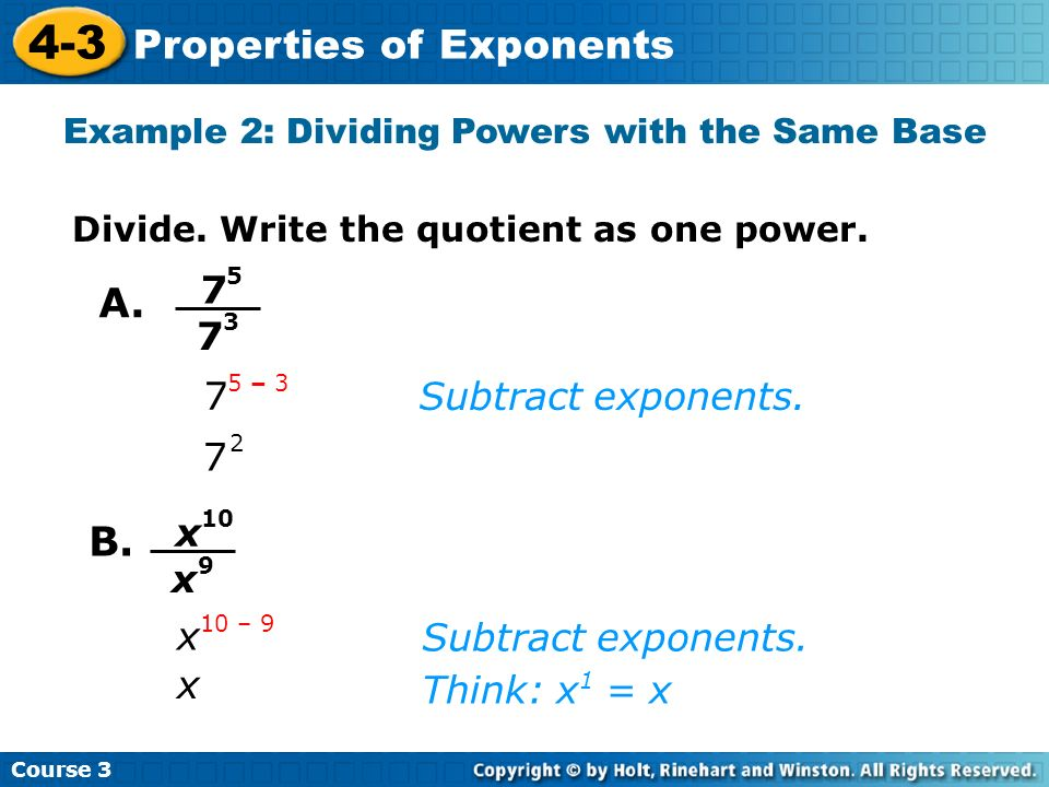 Course 3 4-3 Properties of Exponents Subtract exponents. 7 2 7 5 – 3 7 5 7 3 Example 2: Dividing Powers with the Same Base Divide. Write the quotient