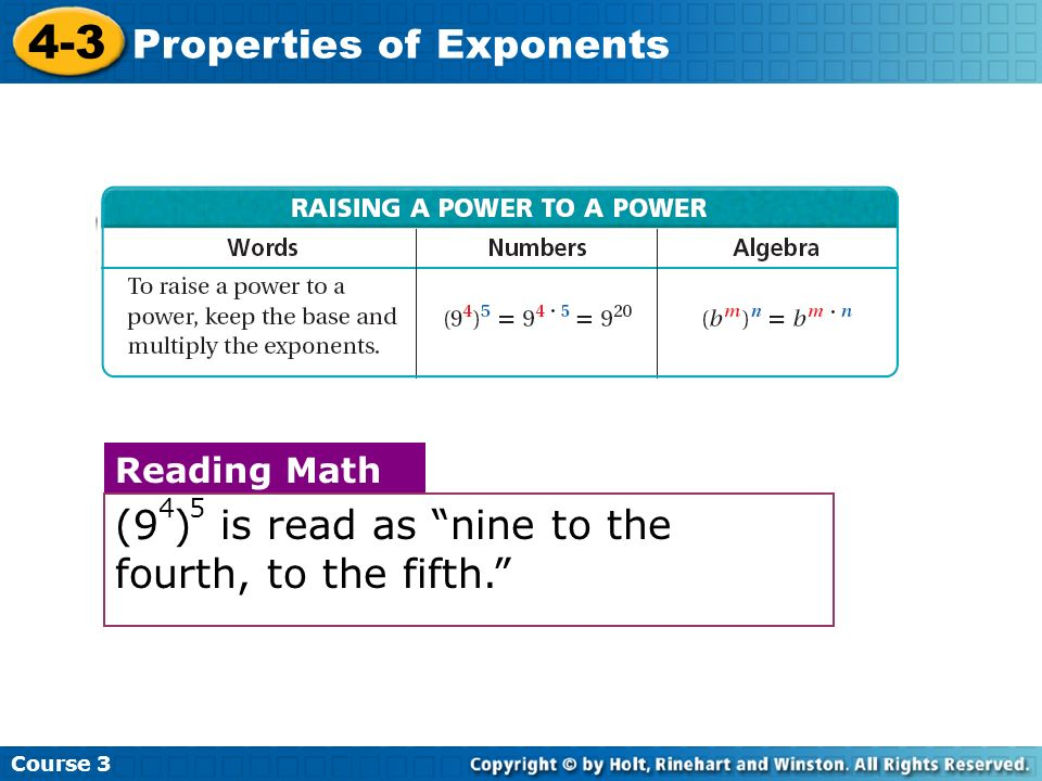 Course 3 4-3 Properties of Exponents RAISING A POWER TO A POWER Reading Math (9 ) is read as nine to the fourth, to the fifth. 5 4
