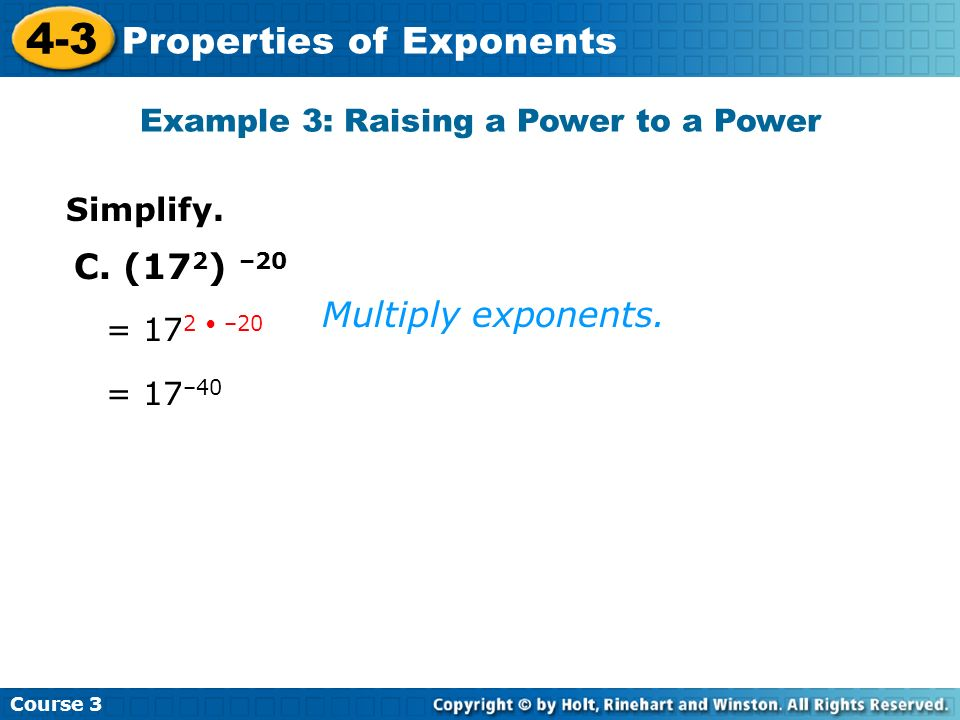 Course 3 4-3 Properties of Exponents Simplify. Example 3: Raising a Power to a Power C. (17 2 ) –20 = 17 2 –20 = 17 –40 Multiply exponents.
