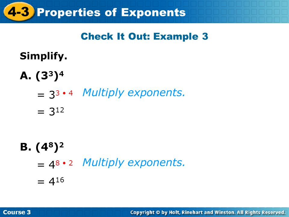 Course 3 4-3 Properties of Exponents Simplify. Multiply exponents. Check It Out: Example 3 A. (3 3 ) 4 = 3 3 4 = 3 12 B. (4 8 ) 2 = 4 8 2 = 4 16 Multi