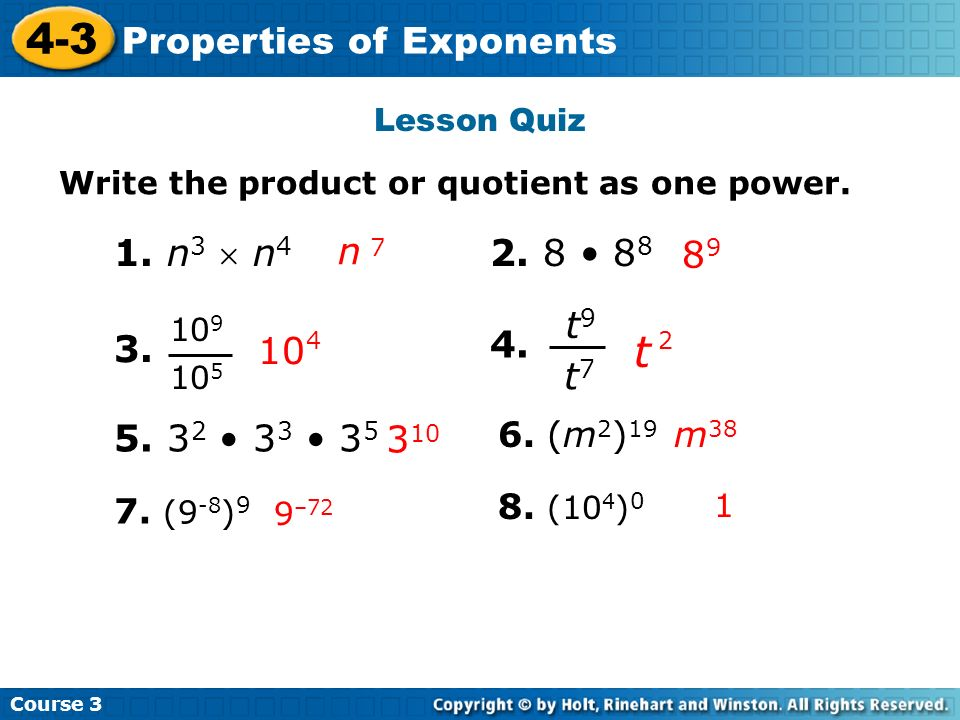 Course 3 4-3 Properties of Exponents Lesson Quiz Write the product or quotient as one power. 3. 8 9 n 7 1. n 3 n 4 10 9 10 5 10 4 4. t 2 5. 3 2 3 3 3