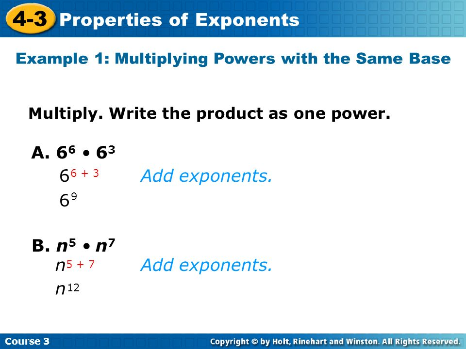 Course 3 4-3 Properties of Exponents Example 1: Multiplying Powers with the Same Base A. 6 6 6 3 6 9 6 6 + 3 B. n 5 n 7 n 12 n 5 + 7 Add exponents. Mu