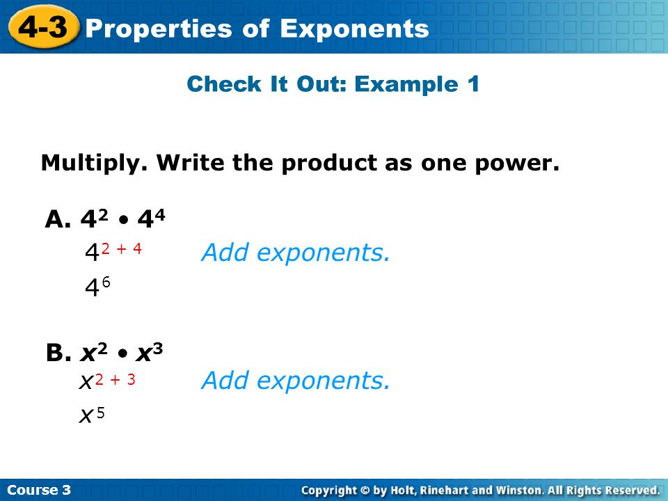 Course 3 4-3 Properties of Exponents Check It Out: Example 1 A. 4 2 4 4 4 6 4 2 + 4 B. x 2 x 3 x 5 x 2 + 3 Add exponents. Multiply. Write the product