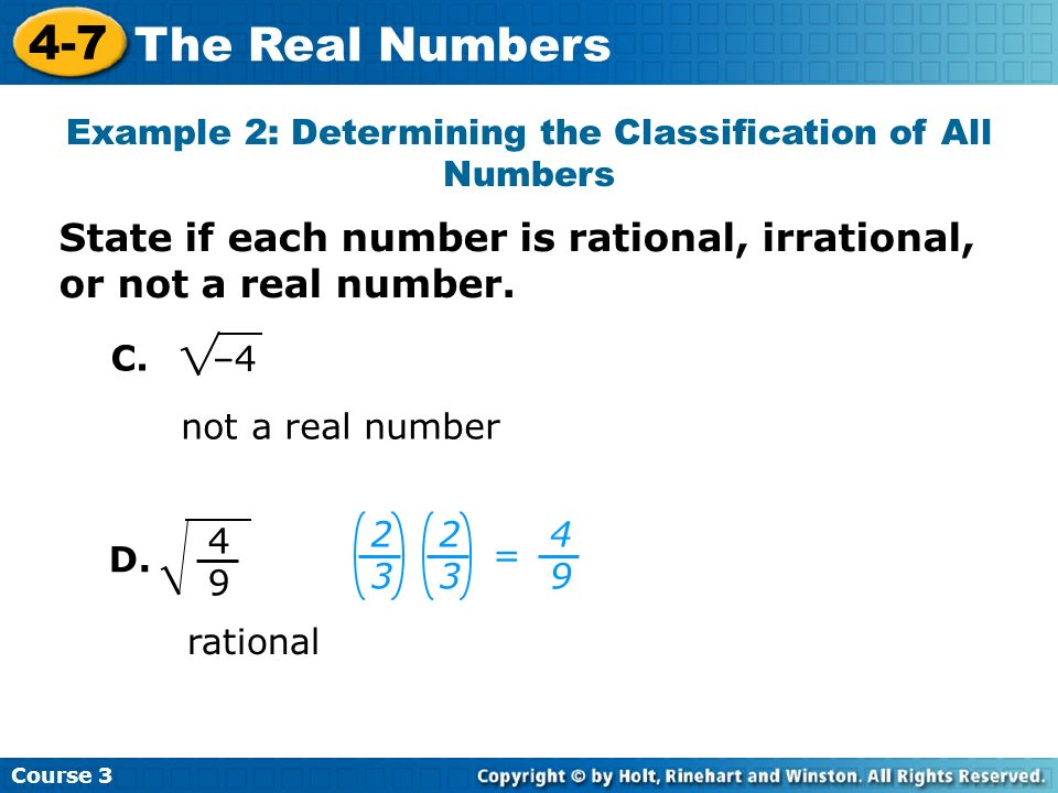 Course 3 4-7 The Real Numbers not a real number Example 2: Determining the Classification of All Numbers –4 4949 rational 2323 = 2323 4949 C. D. State