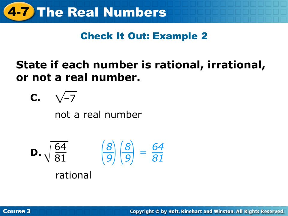 Course 3 4-7 The Real Numbers not a real number –7 64 81 rational 8989 = 8989 64 81 C. D. Check It Out: Example 2 State if each number is rational, ir