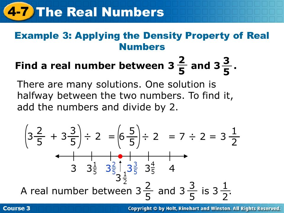 Course 3 4-7 The Real Numbers Example 3: Applying the Density Property of Real Numbers 2525 3 + 3 ÷ 2 3535 There are many solutions. One solution is h