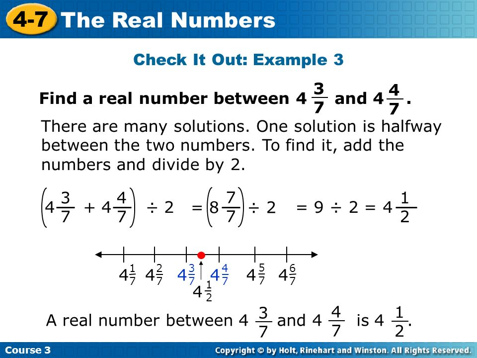 Course 3 4-7 The Real Numbers Check It Out: Example 3 3737 4 + 4 ÷ 2 4747 There are many solutions. One solution is halfway between the two numbers. T