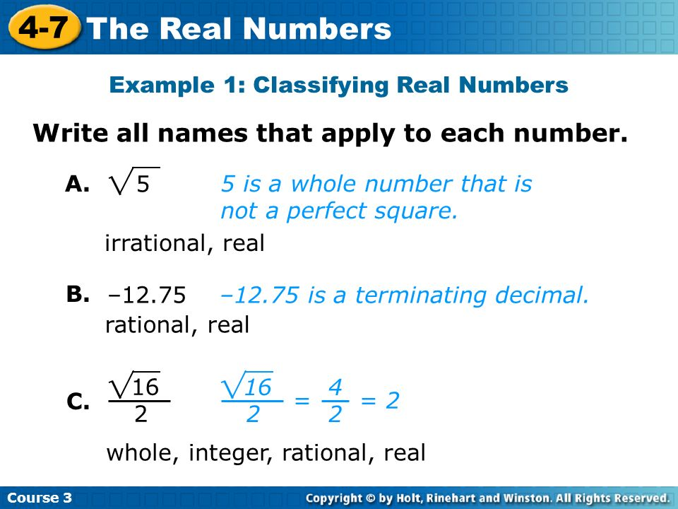 Course 3 4-7 The Real Numbers Example 1: Classifying Real Numbers Write all names that apply to each number. 5 is a whole number that is not a perfect