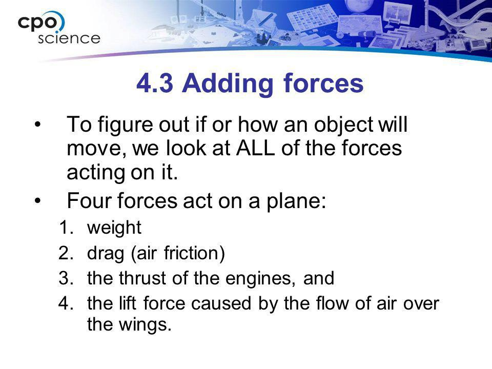4.3 Adding forces To figure out if or how an object will move, we look at ALL of the forces acting on it. Four forces act on a plane: 1.weight 2.drag