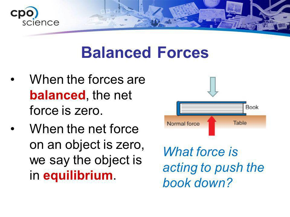 Balanced Forces When the forces are balanced, the net force is zero. When the net force on an object is zero, we say the object is in equilibrium. Wha