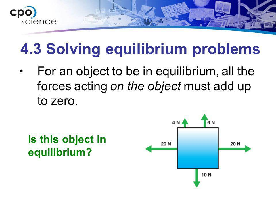 4.3 Solving equilibrium problems For an object to be in equilibrium, all the forces acting on the object must add up to zero. Is this object in equili