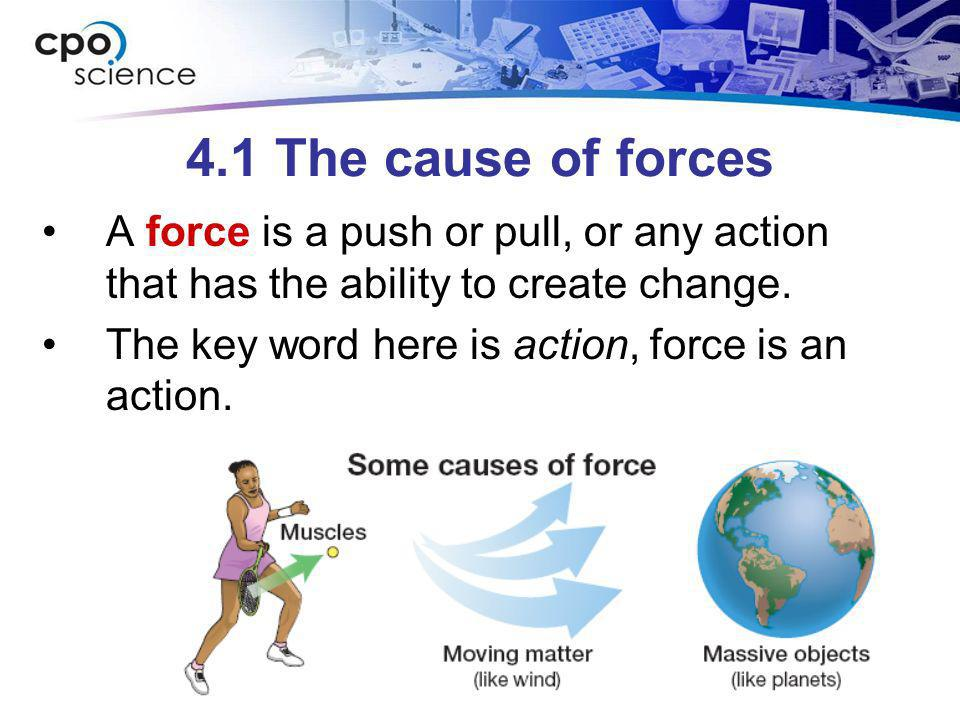 4.1 The cause of forces A force is a push or pull, or any action that has the ability to create change. The key word here is action, force is an actio