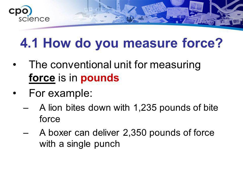 4.1 How do you measure force? The conventional unit for measuring force is in pounds For example: –A lion bites down with 1,235 pounds of bite force –