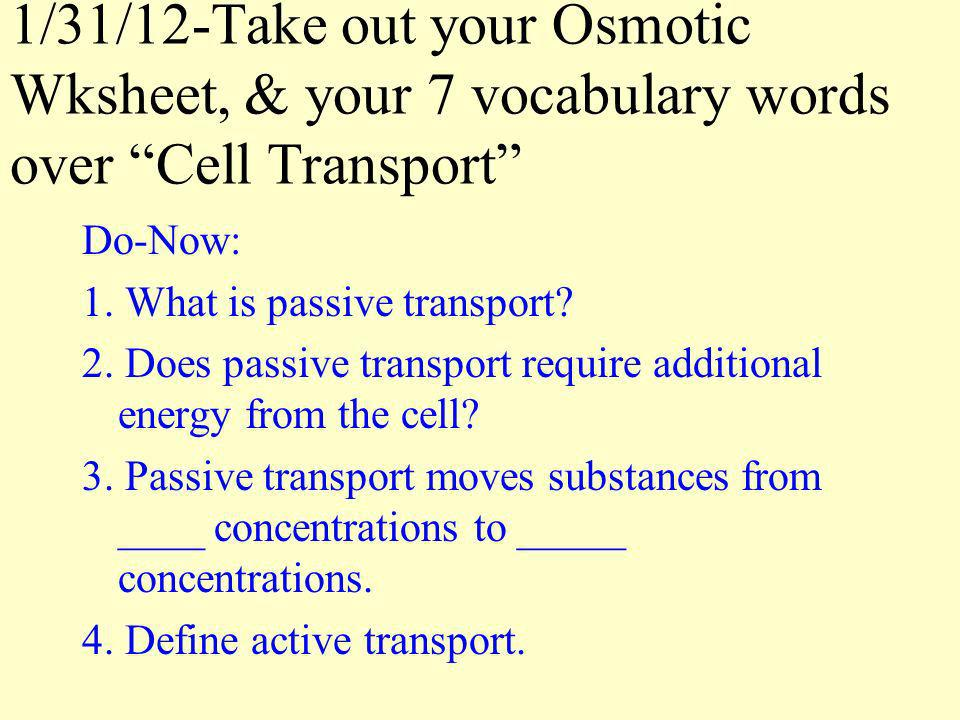 1/31/12-Take out your Osmotic Wksheet, & your 7 vocabulary words over Cell Transport Do-Now: 1. What is passive transport? 2. Does passive transport r