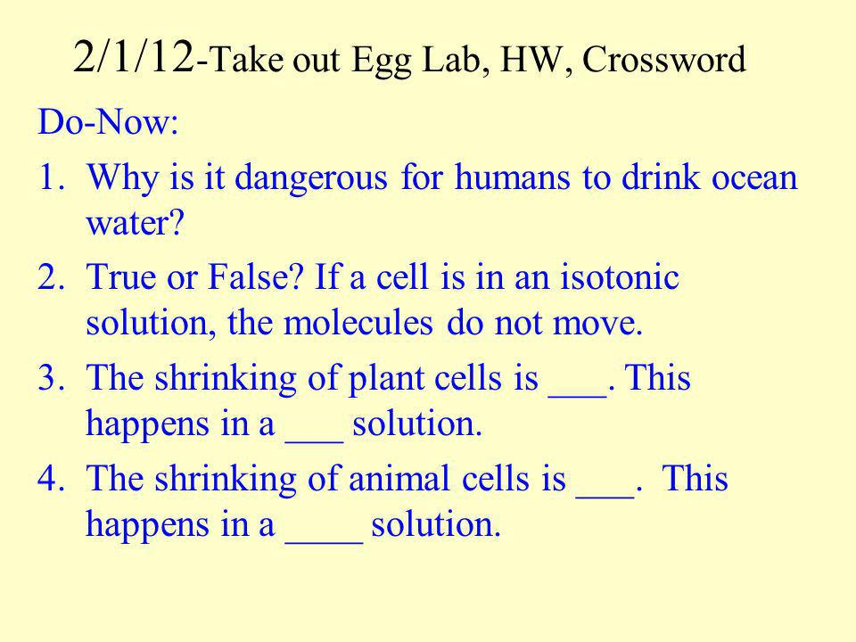 2/1/12 -Take out Egg Lab, HW, Crossword Do-Now: 1.Why is it dangerous for humans to drink ocean water? 2.True or False? If a cell is in an isotonic so