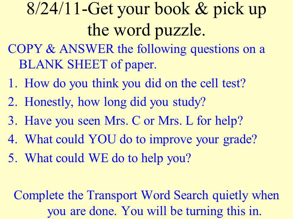 8/24/11-Get your book & pick up the word puzzle. COPY & ANSWER the following questions on a BLANK SHEET of paper. 1.How do you think you did on the ce