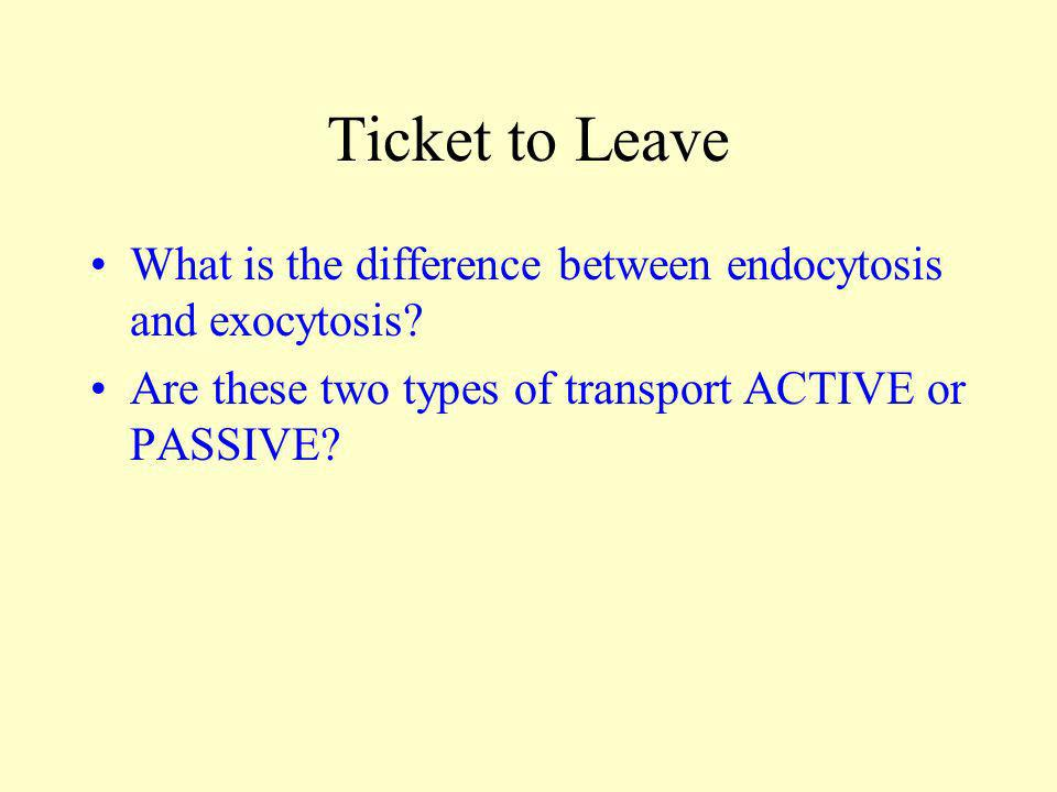 Ticket to Leave What is the difference between endocytosis and exocytosis? Are these two types of transport ACTIVE or PASSIVE?