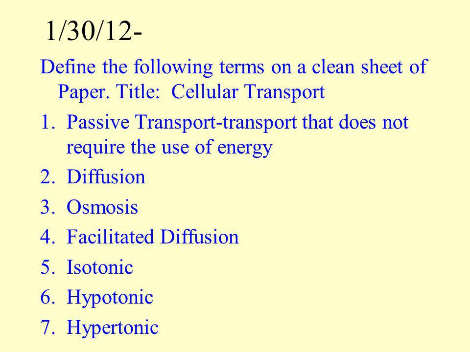 1/30/12- Define the following terms on a clean sheet of Paper. Title: Cellular Transport 1.Passive Transport-transport that does not require the use o